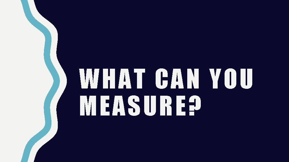 WHAT CAN YOU MEASURE?