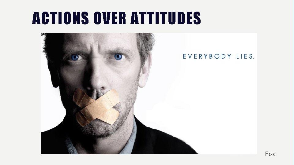ACTIONS OVER ATTITUDES Fox