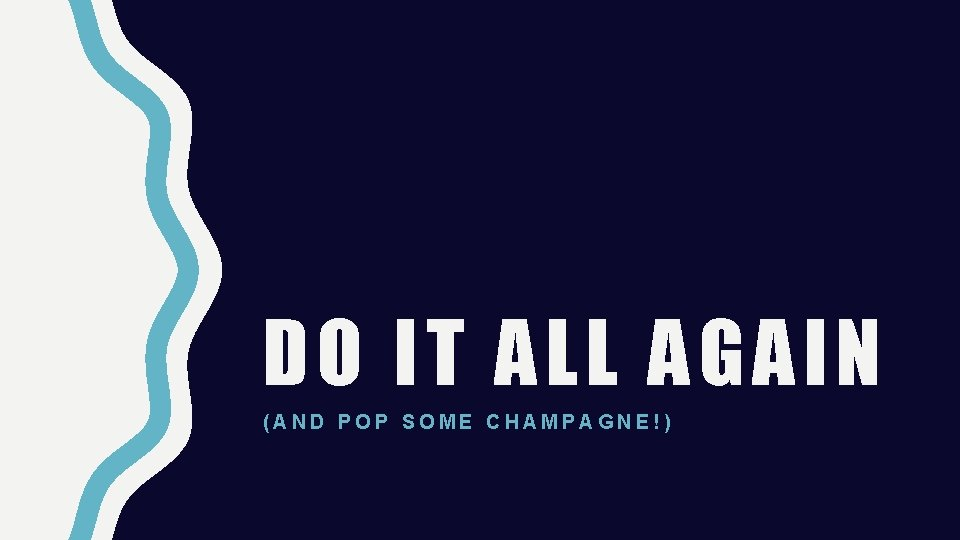 DO IT ALL AGAIN (AND POP SOME CHAMPAGNE!)