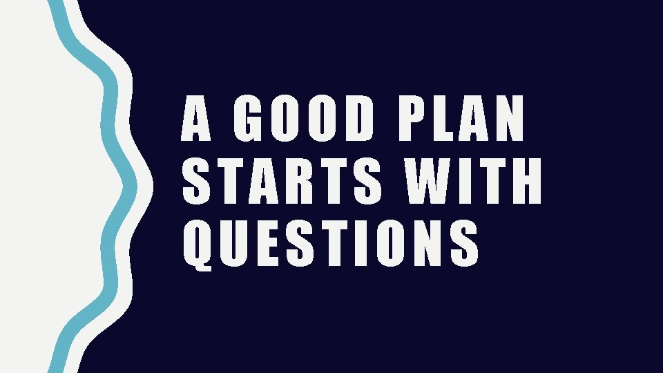 A GOOD PLAN STARTS WITH QUESTIONS