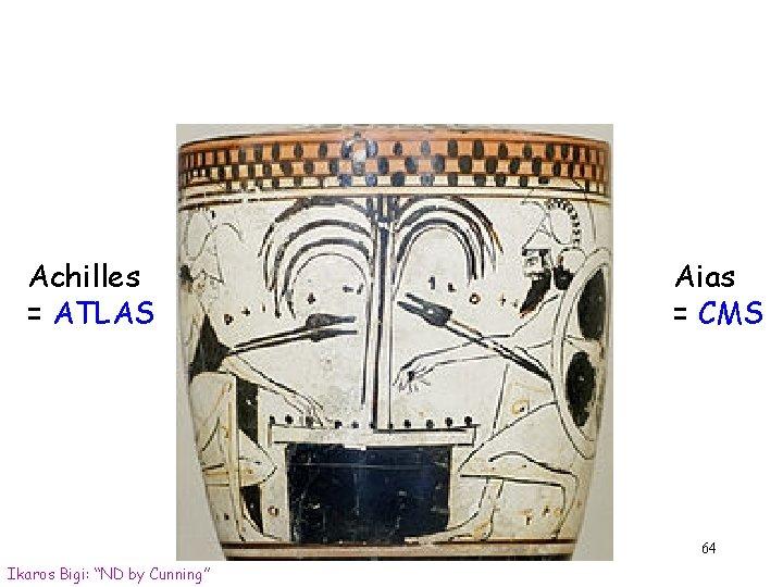 "Achilles = ATLAS Aias = CMS 64 Ikaros Bigi: ""ND by Cunning"""