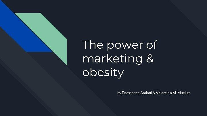 The power of marketing & obesity by Darshanee Amlani & Valentina M. Mueller