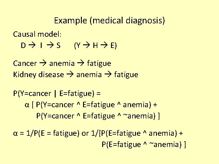 Example (medical diagnosis) Causal model: D I S (Y H E) Cancer anemia fatigue
