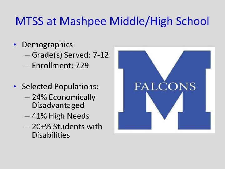 MTSS at Mashpee Middle/High School • Demographics: – Grade(s) Served: 7 -12 – Enrollment: