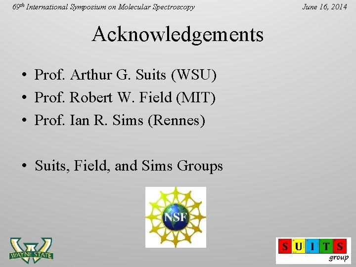 69 th International Symposium on Molecular Spectroscopy Acknowledgements • Prof. Arthur G. Suits (WSU)