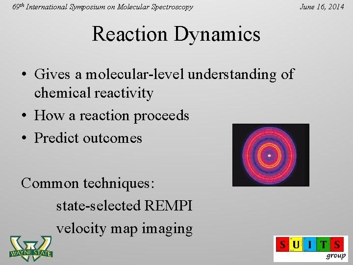 69 th International Symposium on Molecular Spectroscopy Reaction Dynamics • Gives a molecular-level understanding