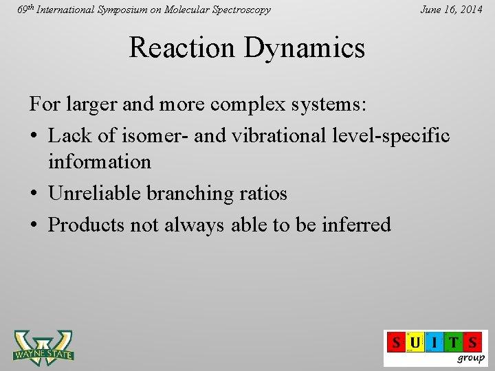 69 th International Symposium on Molecular Spectroscopy June 16, 2014 Reaction Dynamics For larger