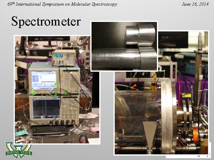 69 th International Symposium on Molecular Spectroscopy Spectrometer June 16, 2014