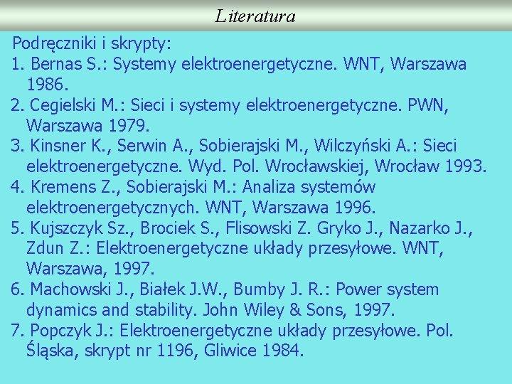 Literatura Podręczniki i skrypty: 1. Bernas S. : Systemy elektroenergetyczne. WNT, Warszawa 1986. 2.