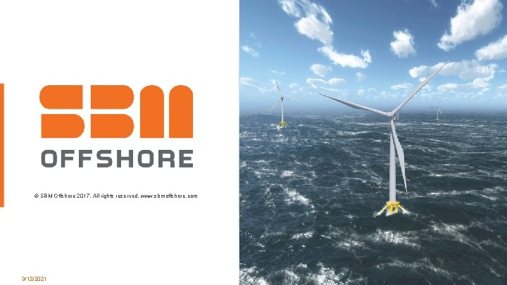 © SBM Offshore 2017. All rights reserved. www. sbmoffshore. com 3/12/2021