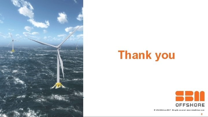 Thank you © SBM Offshore 2017. All rights reserved. www. sbmoffshore. com 3/12/2021 6