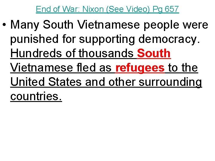 End of War: Nixon (See Video) Pg 657 • Many South Vietnamese people were