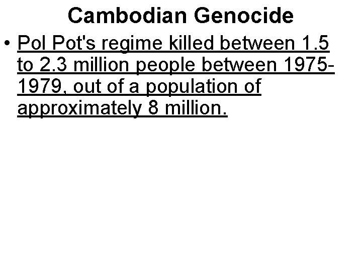 Cambodian Genocide • Pol Pot's regime killed between 1. 5 to 2. 3 million
