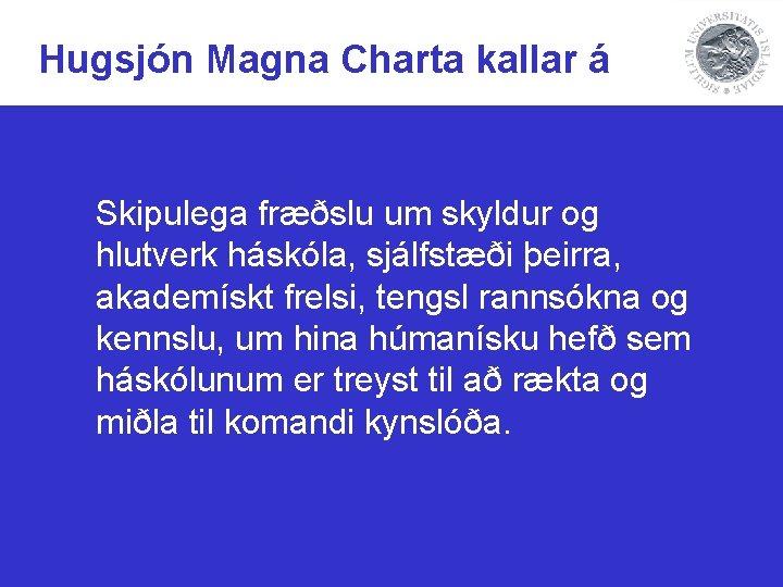 Hugsjón Magna Charta kallar á Skipulega fræðslu um skyldur og hlutverk háskóla, sjálfstæði þeirra,