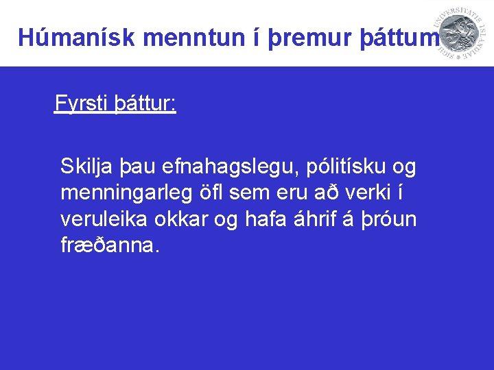 Húmanísk menntun í þremur þáttum Fyrsti þáttur: Skilja þau efnahagslegu, pólitísku og menningarleg öfl