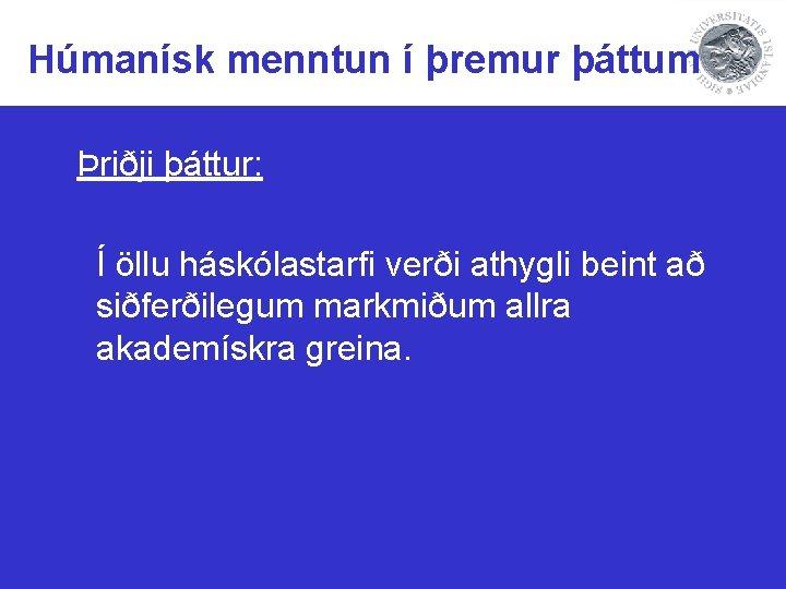 Húmanísk menntun í þremur þáttum Þriðji þáttur: Í öllu háskólastarfi verði athygli beint að
