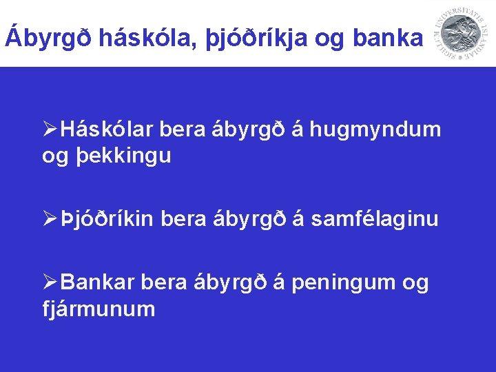 Ábyrgð háskóla, þjóðríkja og banka ØHáskólar bera ábyrgð á hugmyndum og þekkingu ØÞjóðríkin bera