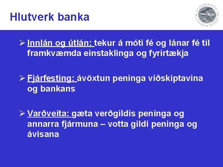 Hlutverk banka Ø Innlán og útlán: tekur á móti fé og lánar fé til