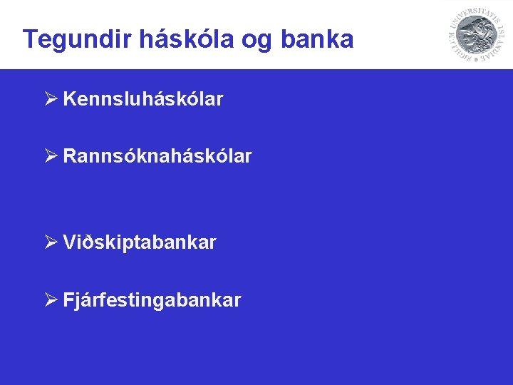 Tegundir háskóla og banka Ø Kennsluháskólar Ø Rannsóknaháskólar Ø Viðskiptabankar Ø Fjárfestingabankar