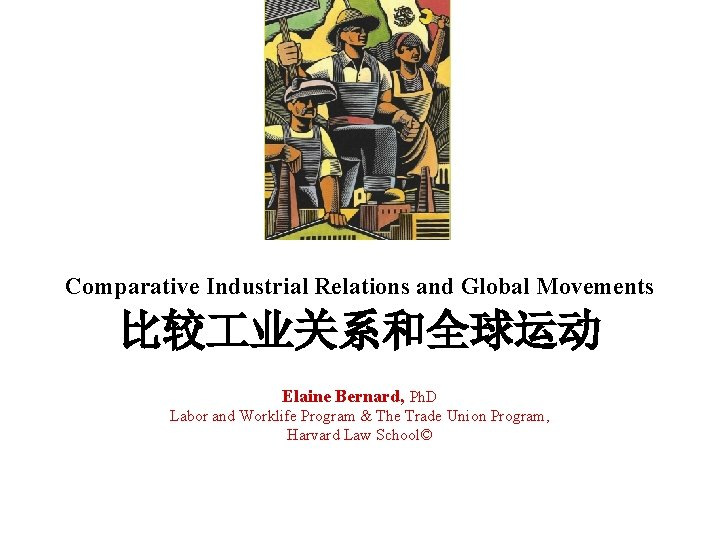 Comparative Industrial Relations and Global Movements 比较 业关系和全球运动 Elaine Bernard, Ph. D Labor and