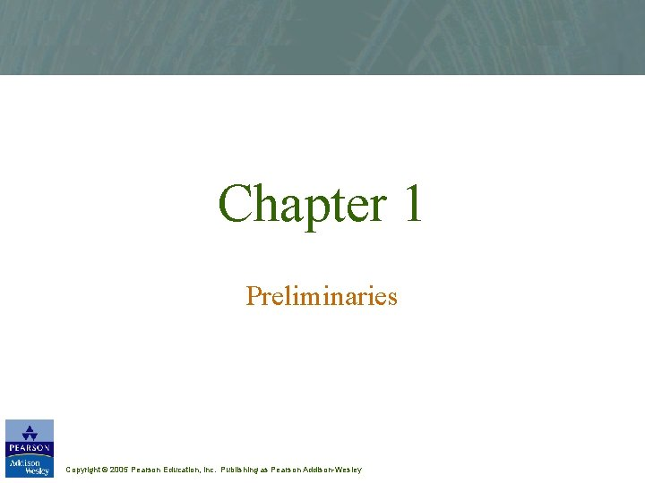 Chapter 1 Preliminaries Copyright © 2005 Pearson Education, Inc. Publishing as Pearson Addison-Wesley