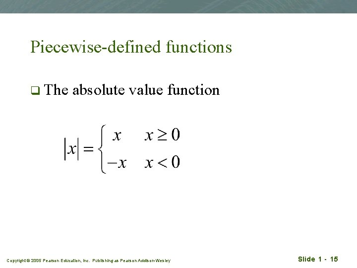Piecewise-defined functions q The absolute value function Copyright © 2005 Pearson Education, Inc. Publishing