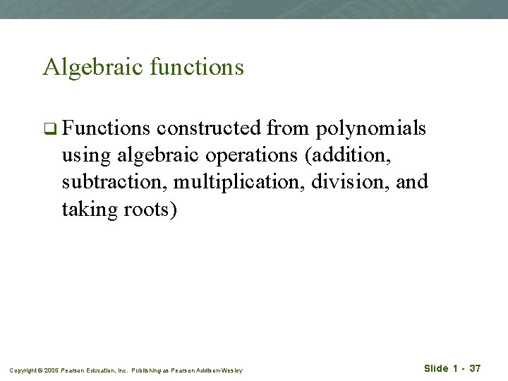 Algebraic functions q Functions constructed from polynomials using algebraic operations (addition, subtraction, multiplication, division,