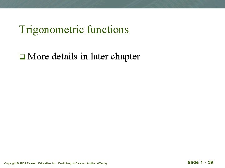 Trigonometric functions q More details in later chapter Copyright © 2005 Pearson Education, Inc.