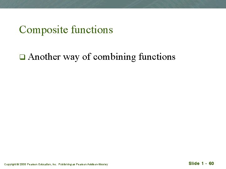 Composite functions q Another way of combining functions Copyright © 2005 Pearson Education, Inc.