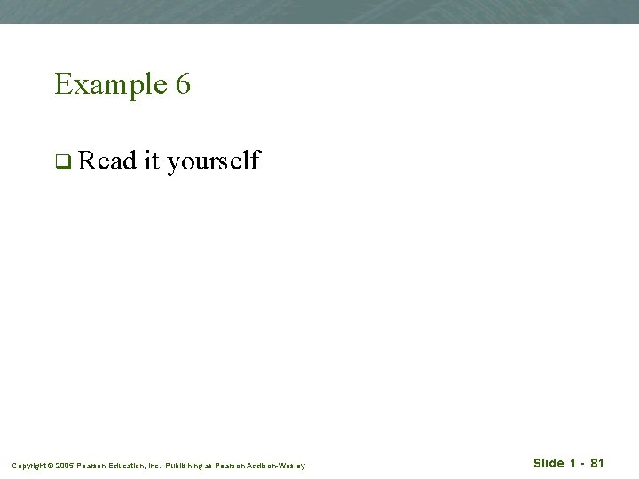 Example 6 q Read it yourself Copyright © 2005 Pearson Education, Inc. Publishing as