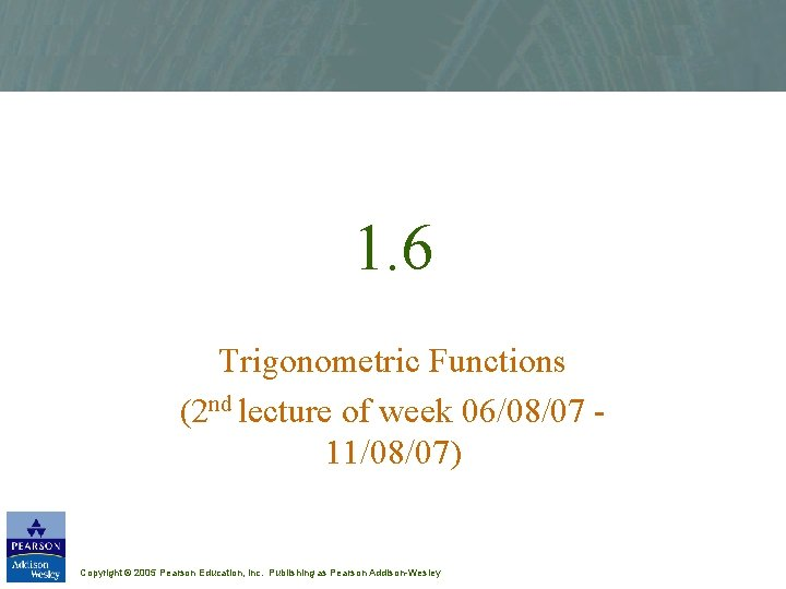 1. 6 Trigonometric Functions (2 nd lecture of week 06/08/07 11/08/07) Copyright © 2005