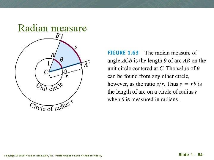Radian measure Copyright © 2005 Pearson Education, Inc. Publishing as Pearson Addison-Wesley Slide 1
