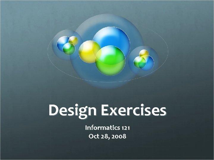 Design Exercises Informatics 121 Oct 28, 2008