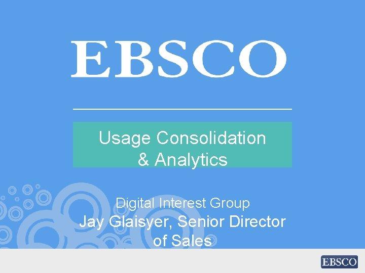 Usage Consolidation & Analytics Digital Interest Group Jay Glaisyer, Senior Director of Sales