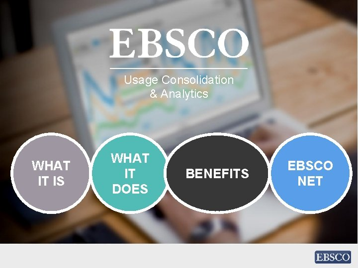 Usage Consolidation & Analytics WHAT IT IS WHAT IT DOES BENEFITS EBSCO NET