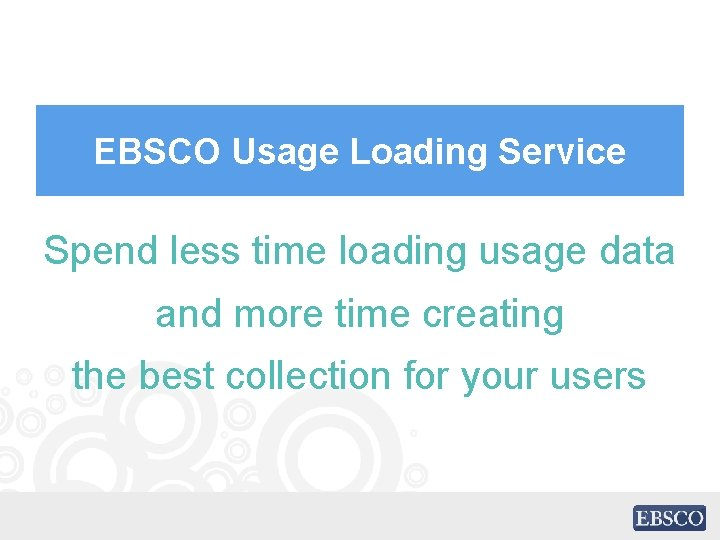EBSCO Usage Loading Service Spend less time loading usage data and more time creating