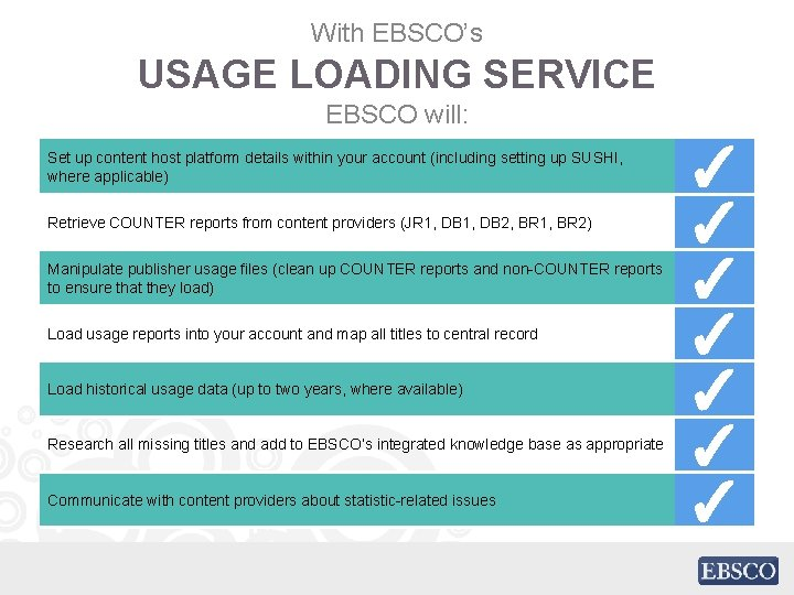 With EBSCO's USAGE LOADING SERVICE EBSCO will: Set up content host platform details within