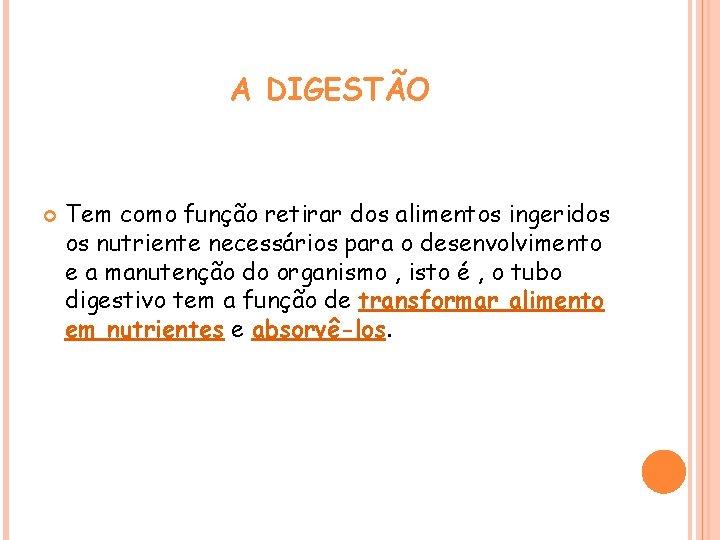 A DIGESTÃO Tem como função retirar dos alimentos ingeridos os nutriente necessários para o