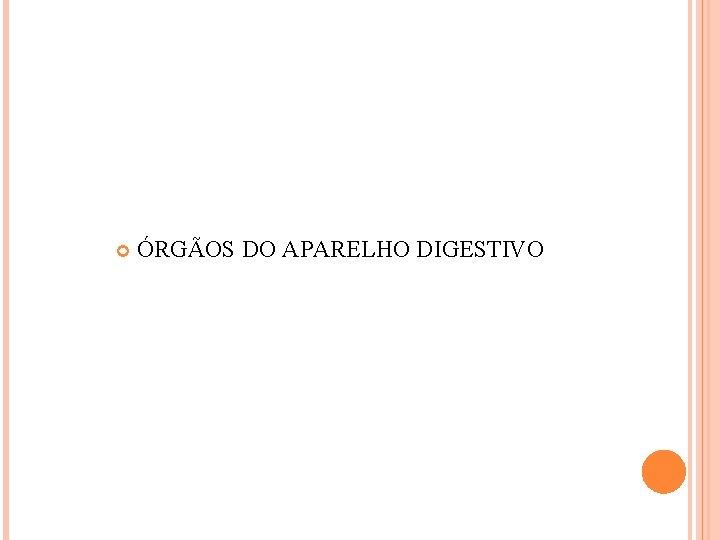 ÓRGÃOS DO APARELHO DIGESTIVO