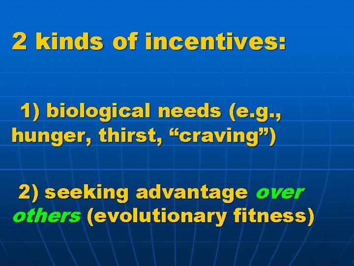 "2 kinds of incentives: 1) biological needs (e. g. , hunger, thirst, ""craving"") 2)"