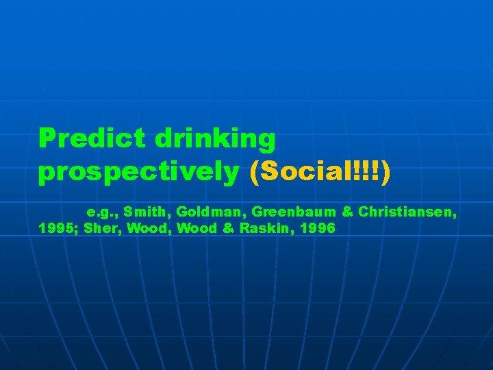 Predict drinking prospectively (Social!!!) e. g. , Smith, Goldman, Greenbaum & Christiansen, 1995; Sher,