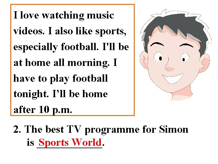 I love watching music videos. I also like sports, especially football. I'll be at