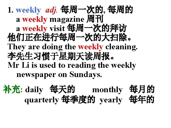 1. weekly adj. 每周一次的, 每周的 a weekly magazine 周刊 a weekly visit 每周一次的拜访 他们正在进行每周一次的大扫除。