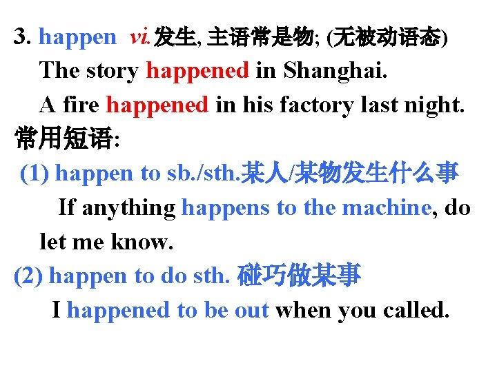 3. happen vi. 发生, 主语常是物; (无被动语态) The story happened in Shanghai. A fire happened
