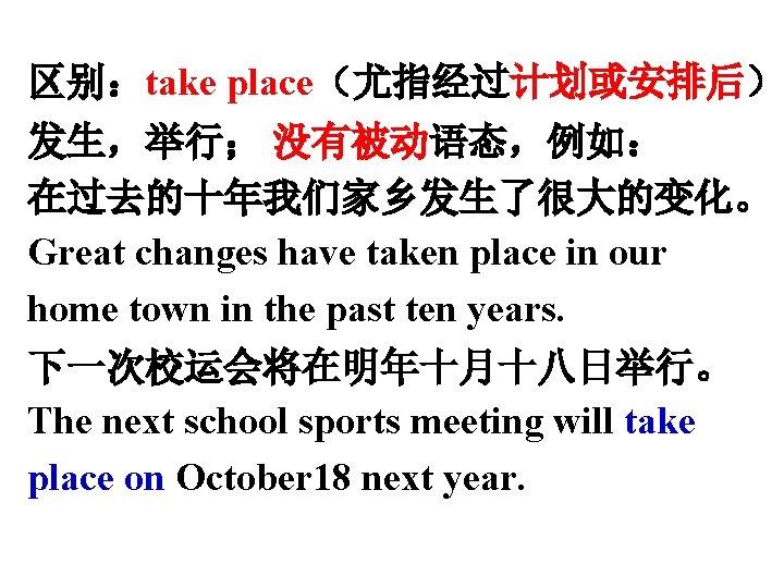 区别:take place(尤指经过计划或安排后) 发生,举行; 没有被动语态,例如: 在过去的十年我们家乡发生了很大的变化。 Great changes have taken place in our home town
