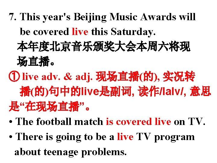 7. This year's Beijing Music Awards will be covered live this Saturday. 本年度北京音乐颁奖大会本周六将现 场直播。