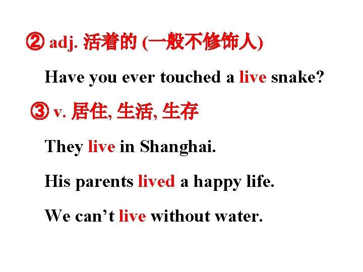 ② adj. 活着的 (一般不修饰人) Have you ever touched a live snake? ③ v. 居住,