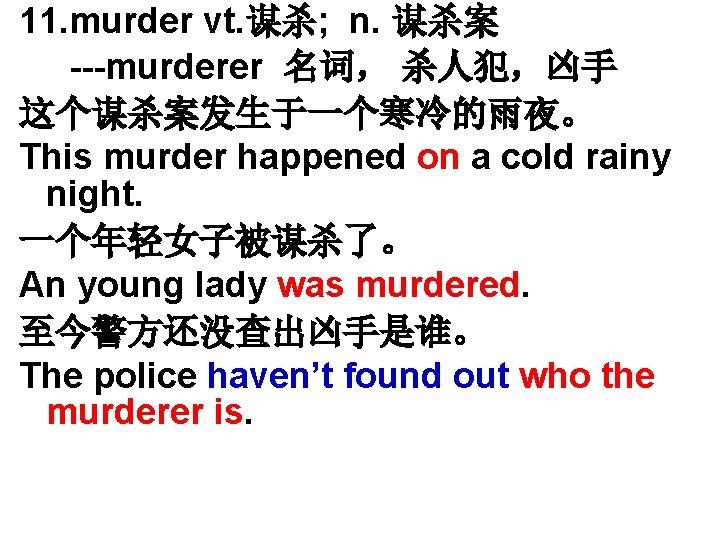 11. murder vt. 谋杀; n. 谋杀案 ---murderer 名词, 杀人犯,凶手 这个谋杀案发生于一个寒冷的雨夜。 This murder happened on