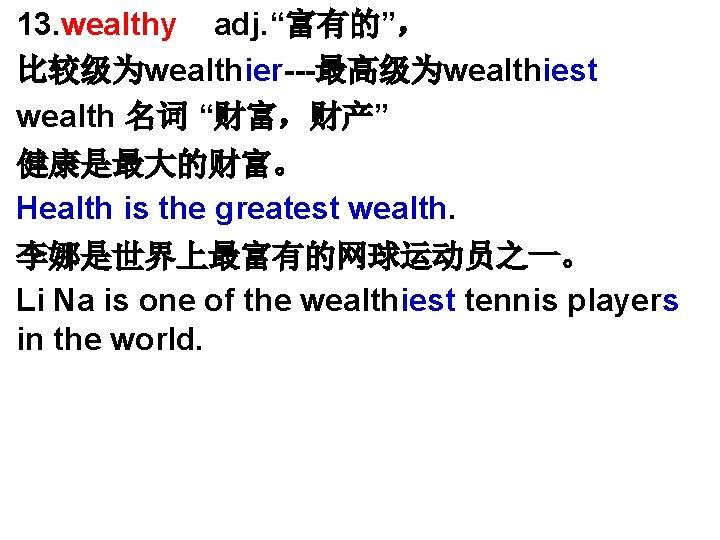 """• • 13. wealthy adj. """"富有的"""", 比较级为wealthier---最高级为wealthiest wealth 名词 """"财富,财产"""" 健康是最大的财富。 Health is"""