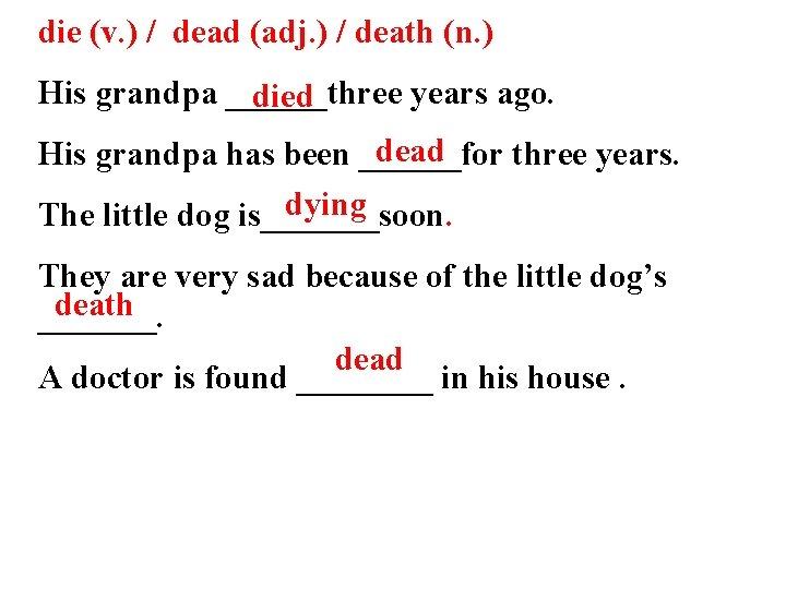 die (v. ) / dead (adj. ) / death (n. ) His grandpa ______three